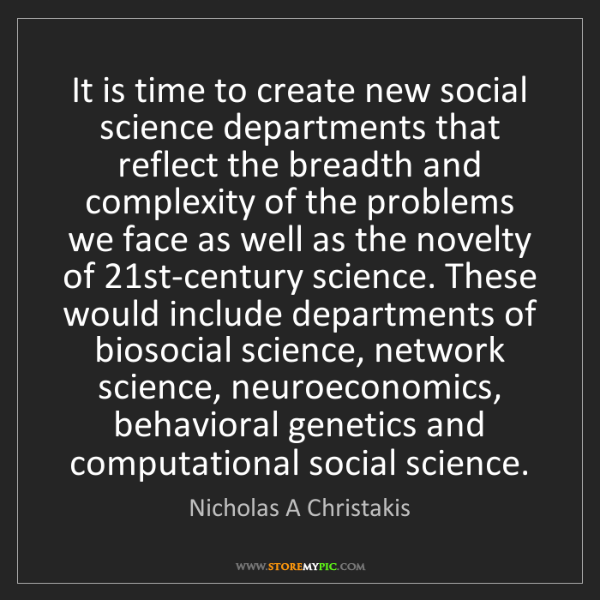 Nicholas A Christakis: It is time to create new social science departments that...
