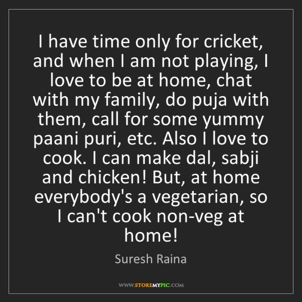 Suresh Raina: I have time only for cricket, and when I am not playing,...