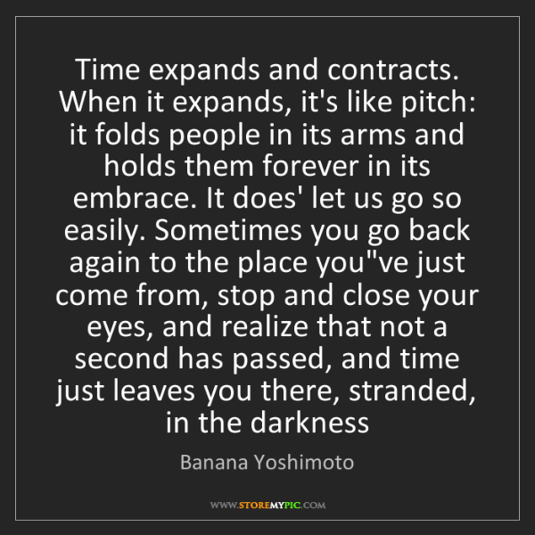 Banana Yoshimoto: Time expands and contracts. When it expands, it's like...