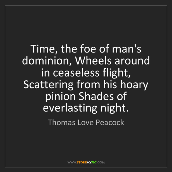 Thomas Love Peacock: Time, the foe of man's dominion, Wheels around in ceaseless...