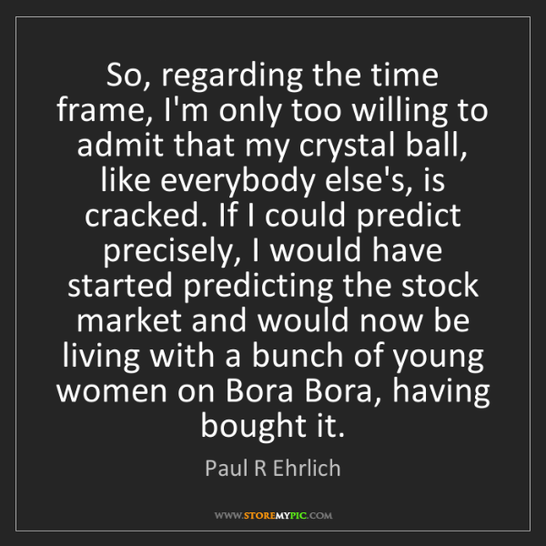 Paul R Ehrlich: So, regarding the time frame, I'm only too willing to...