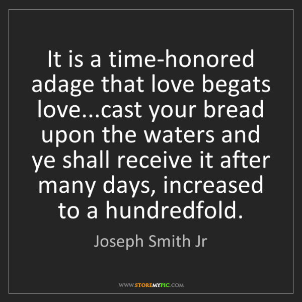 Joseph Smith Jr: It is a time-honored adage that love begats love...cast...