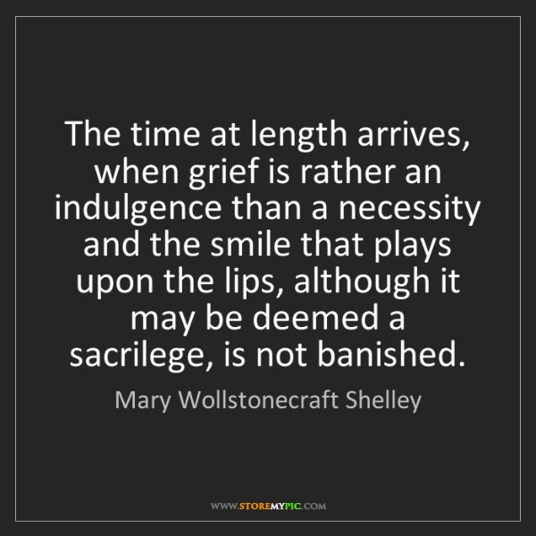 Mary Wollstonecraft Shelley: The time at length arrives, when grief is rather an indulgence...