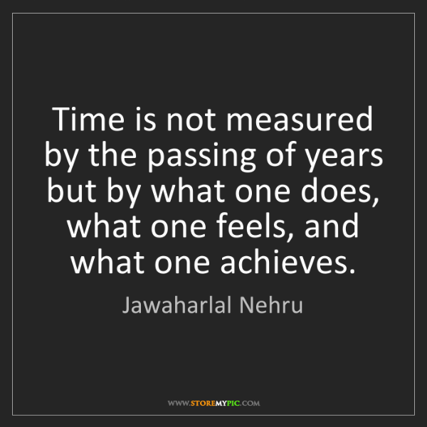 Jawaharlal Nehru: Time is not measured by the passing of years but by what...