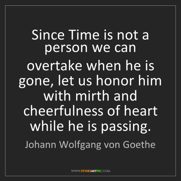 Johann Wolfgang von Goethe: Since Time is not a person we can overtake when he is...