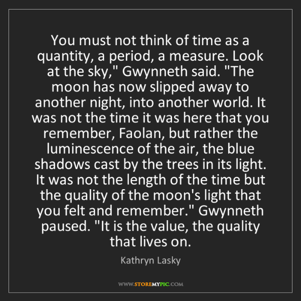 Kathryn Lasky: You must not think of time as a quantity, a period, a...