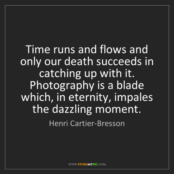 Henri Cartier-Bresson: Time runs and flows and only our death succeeds in catching...