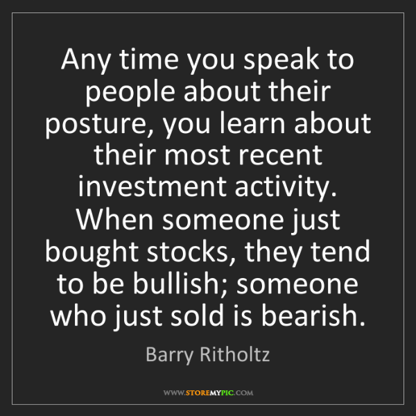 Barry Ritholtz: Any time you speak to people about their posture, you...