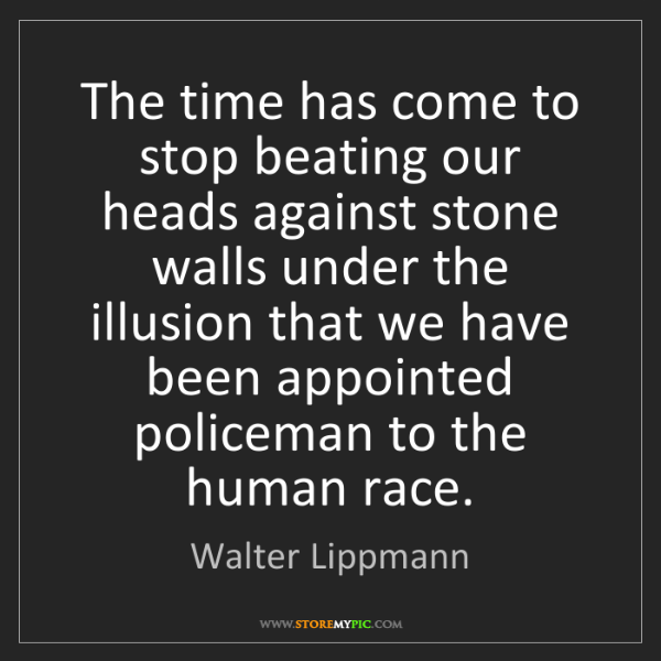 Walter Lippmann: The time has come to stop beating our heads against stone...