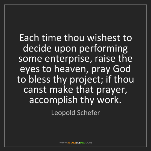 Leopold Schefer: Each time thou wishest to decide upon performing some...