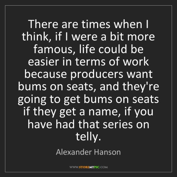 Alexander Hanson: There are times when I think, if I were a bit more famous,...