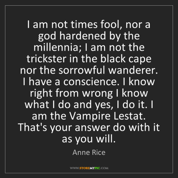 Anne Rice: I am not times fool, nor a god hardened by the millennia;...