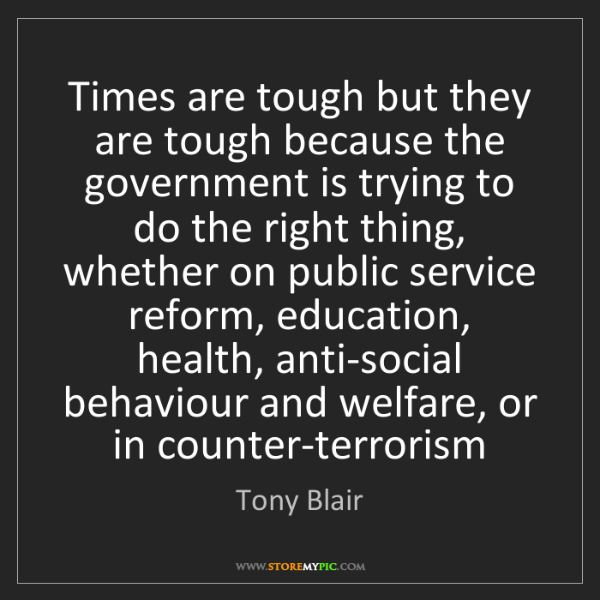 Tony Blair: Times are tough but they are tough because the government...