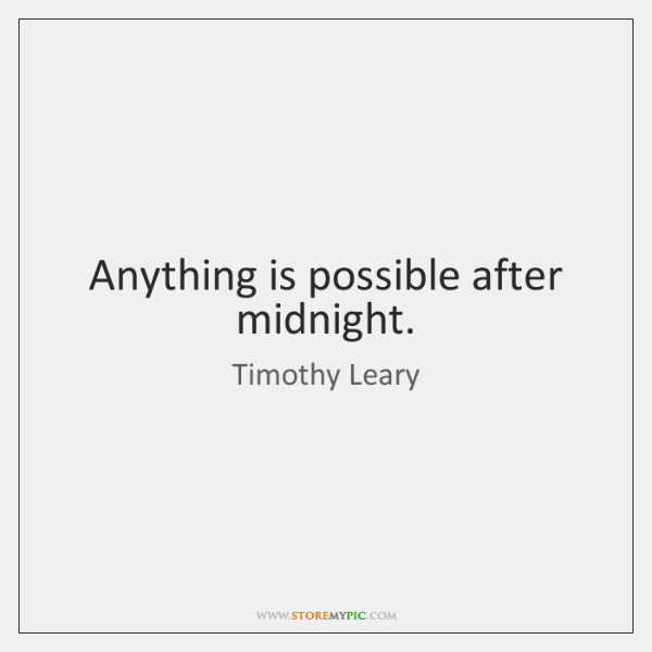 Anything is possible after midnight.