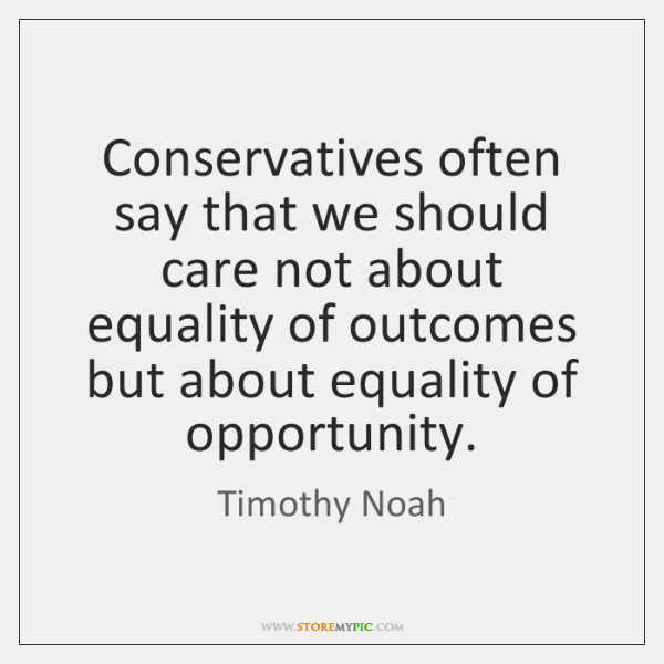 Conservatives often say that we should care not about equality of outcomes ...