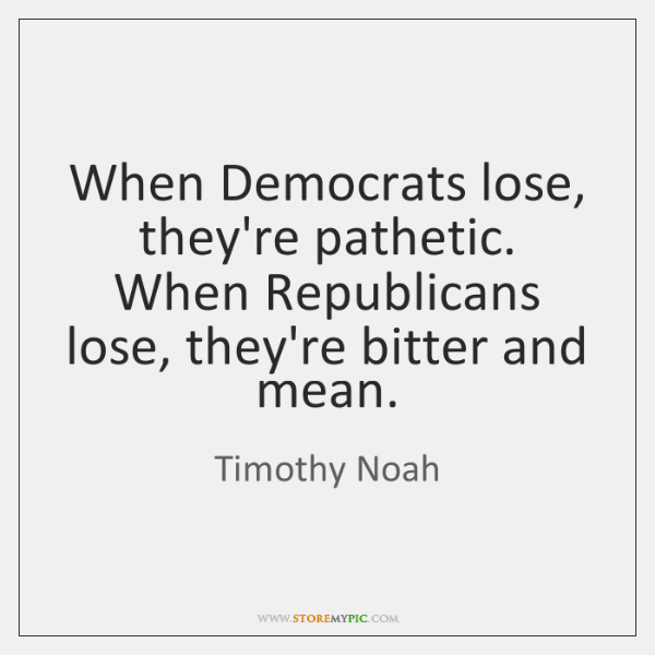 When Democrats lose, they're pathetic. When Republicans lose, they're bitter and mean.