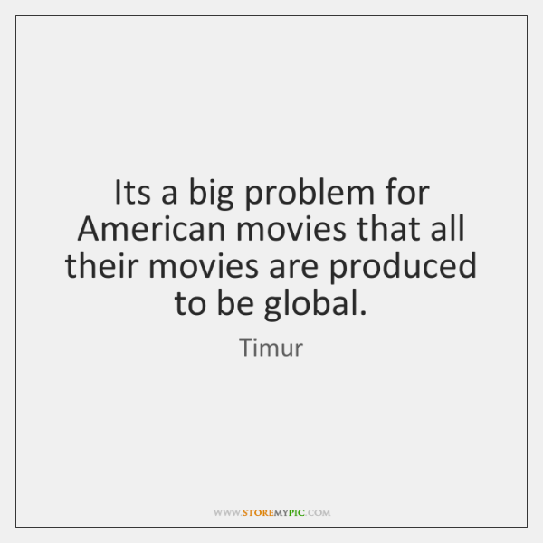 Its a big problem for American movies that all their movies are ...