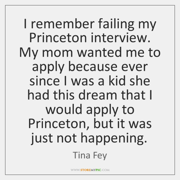 I remember failing my Princeton interview. My mom wanted me to apply ...