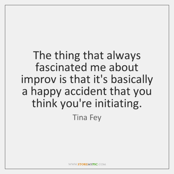 The thing that always fascinated me about improv is that it's basically ...