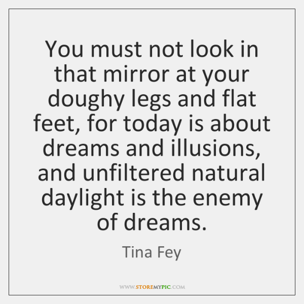 You must not look in that mirror at your doughy legs and ...