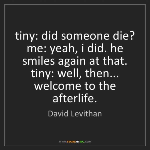 David Levithan: tiny: did someone die? me: yeah, i did. he smiles again...