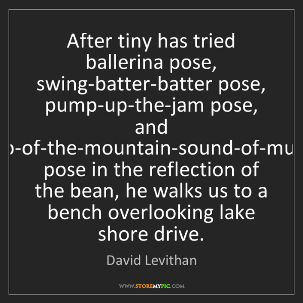 David Levithan: After tiny has tried ballerina pose, swing-batter-batter...