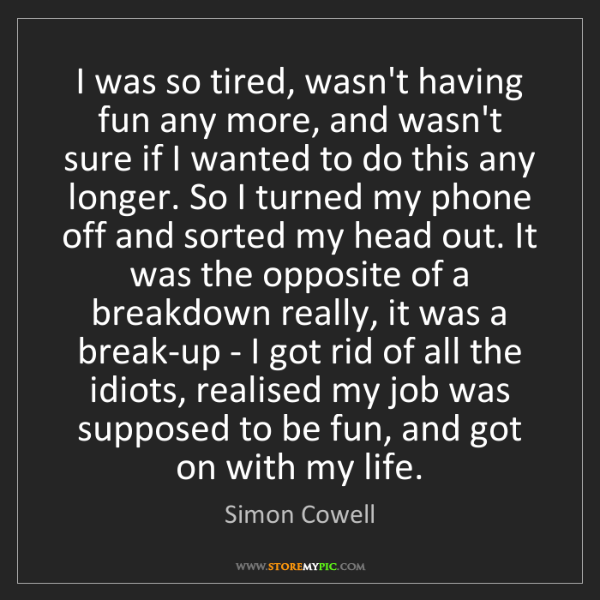 Simon Cowell: I was so tired, wasn't having fun any more, and wasn't...