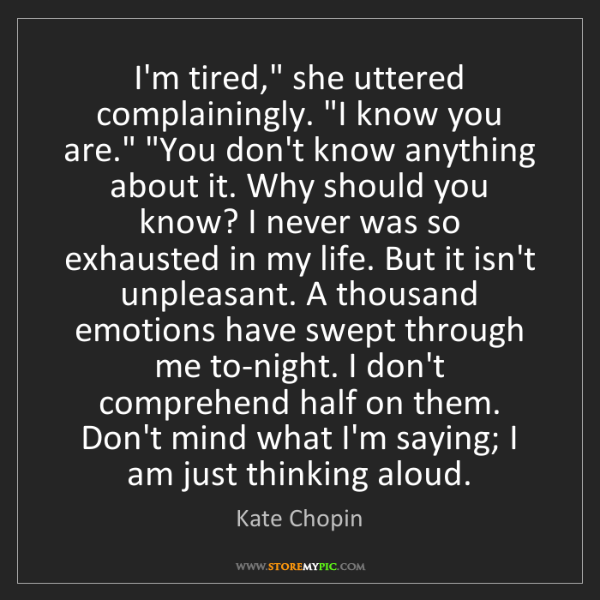 """Kate Chopin: I'm tired,"""" she uttered complainingly. """"I know you are.""""..."""