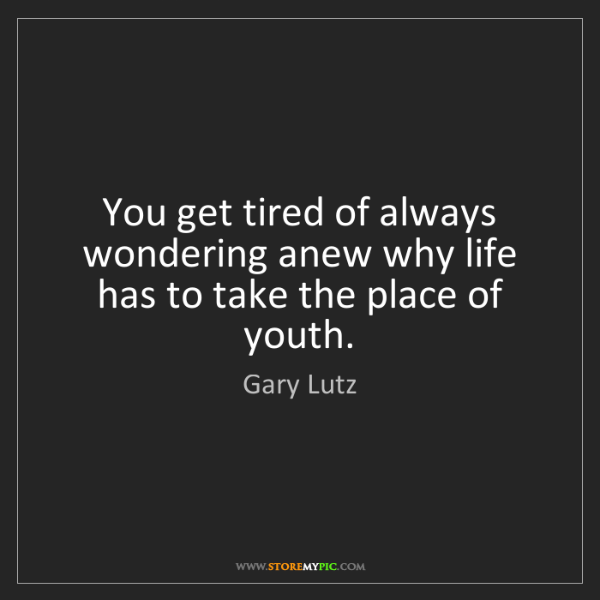 Gary Lutz: You get tired of always wondering anew why life has to...