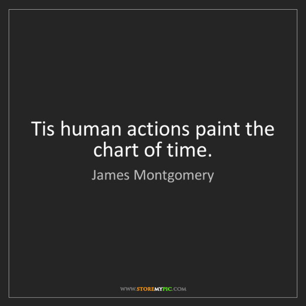 James Montgomery: Tis human actions paint the chart of time.