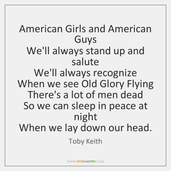 American Girls and American Guys  We'll always stand up and salute  We'll ...