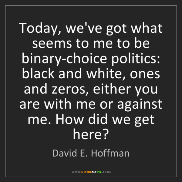 David E. Hoffman: Today, we've got what seems to me to be binary-choice...