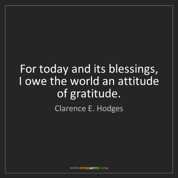 Clarence E. Hodges: For today and its blessings, I owe the world an attitude...
