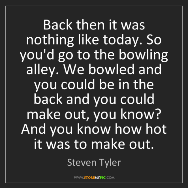 Steven Tyler: Back then it was nothing like today. So you'd go to the...