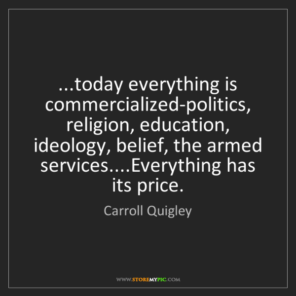 Carroll Quigley: ...today everything is commercialized-politics, religion,...