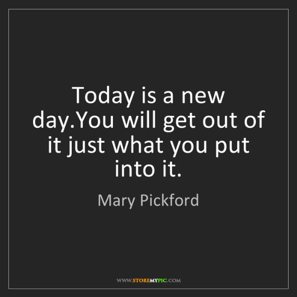 Mary Pickford: Today is a new day.You will get out of it just what you...