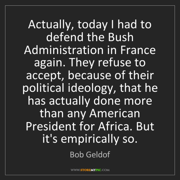 Bob Geldof: Actually, today I had to defend the Bush Administration...