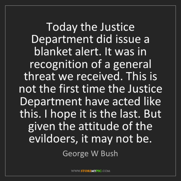 George W Bush: Today the Justice Department did issue a blanket alert....