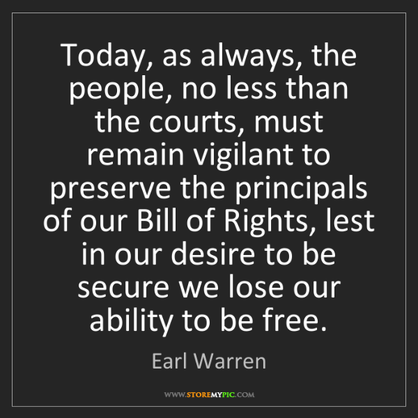 Earl Warren: Today, as always, the people, no less than the courts,...