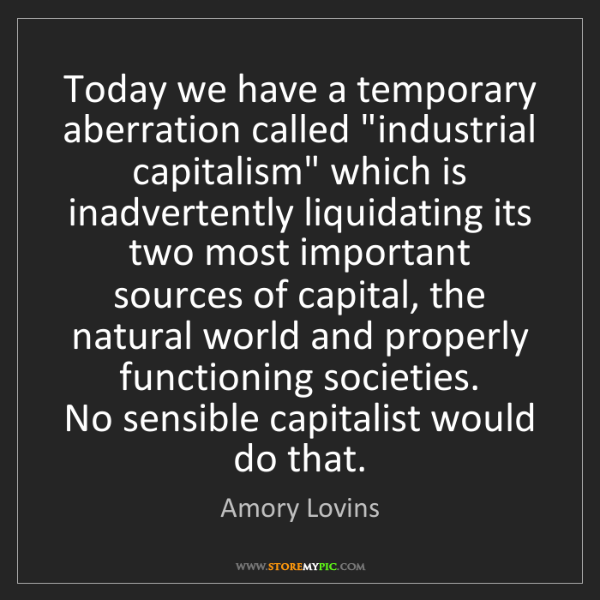 "Amory Lovins: Today we have a temporary aberration called ""industrial..."