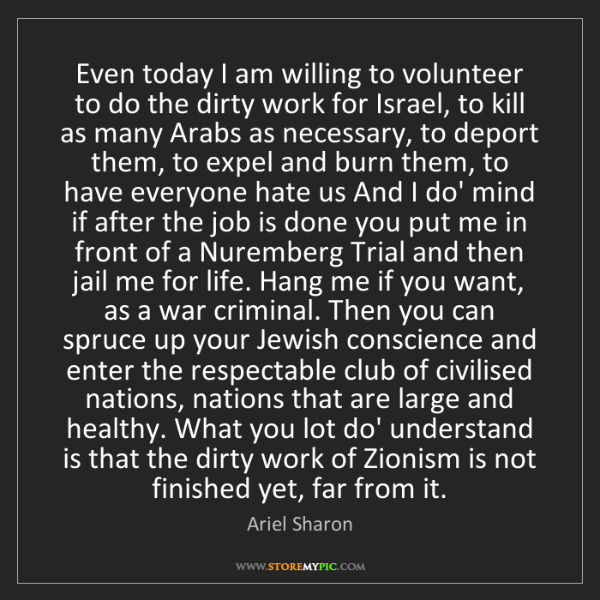 Ariel Sharon: Even today I am willing to volunteer to do the dirty...