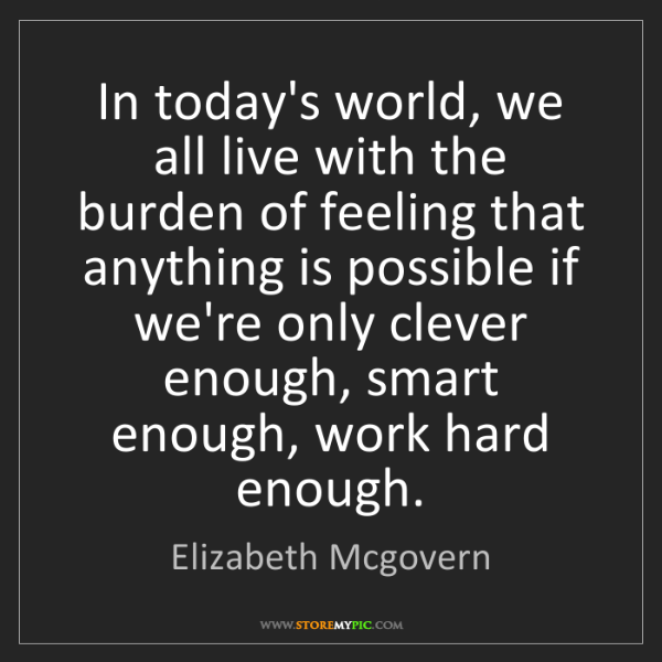 Elizabeth Mcgovern: In today's world, we all live with the burden of feeling...