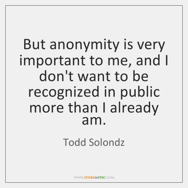 But anonymity is very important to me, and I don't want to ...