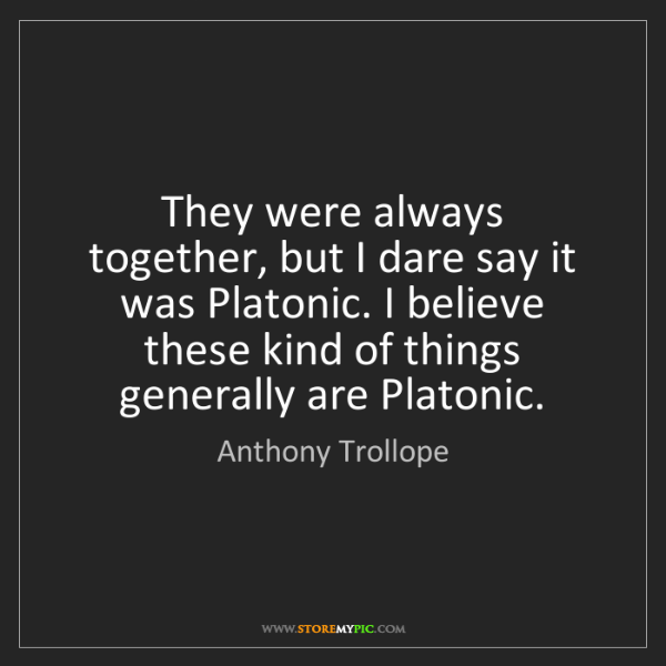 Anthony Trollope: They were always together, but I dare say it was Platonic....