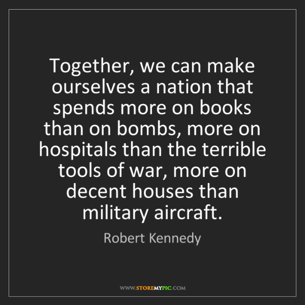 Robert Kennedy: Together, we can make ourselves a nation that spends...