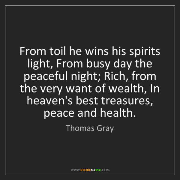 Thomas Gray: From toil he wins his spirits light, From busy day the...