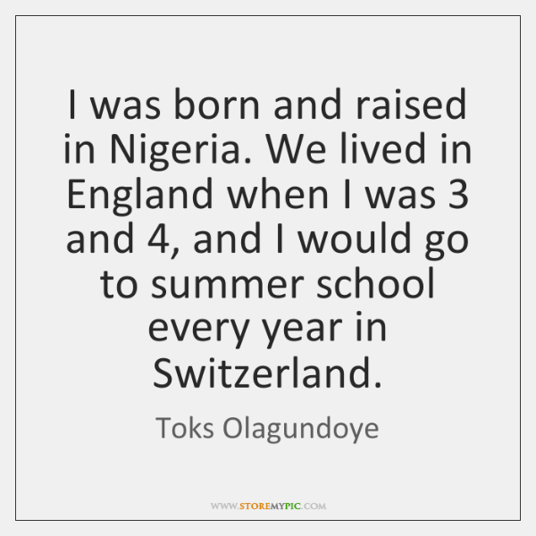 I was born and raised in Nigeria. We lived in England when ...