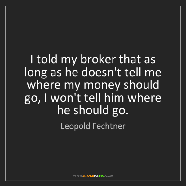 Leopold Fechtner: I told my broker that as long as he doesn't tell me where...