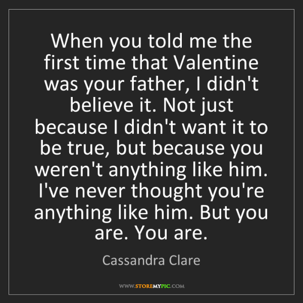 Cassandra Clare: When you told me the first time that Valentine was your...