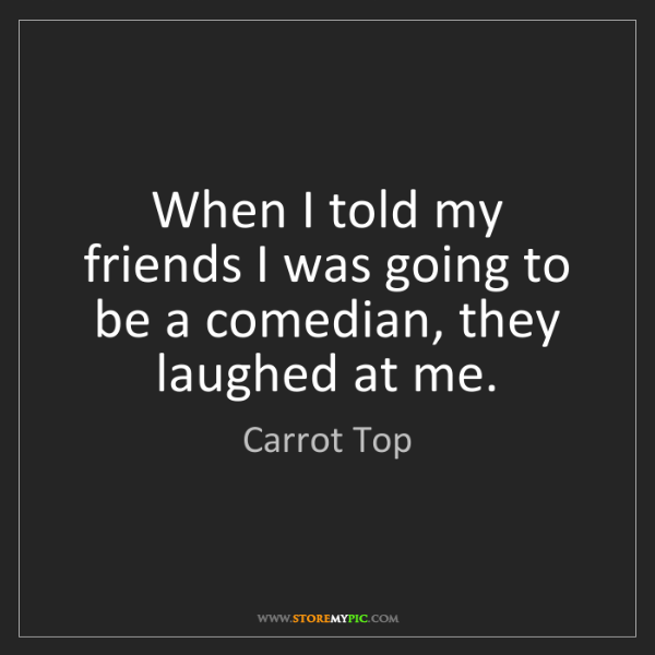 Carrot Top: When I told my friends I was going to be a comedian,...